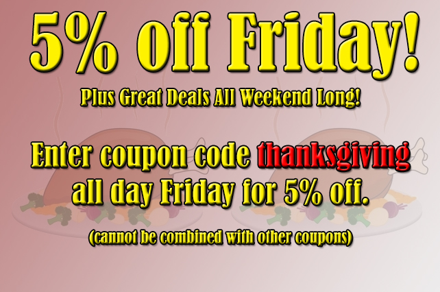 5% off Sitewide on Black Friday! Plus Great Deals All Weekend Long. Enter coupon code thanksgiving all day Friday for 5% off. (cannot be combined with other coupons)