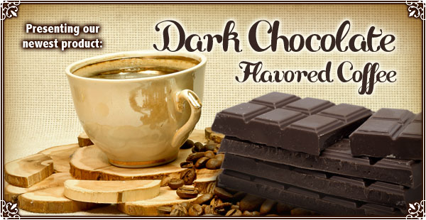 Try our newest Dark Chocolate Flavored Coffee!