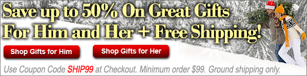 Save up to 50% on Great Gifts for Him and Her + Free Shipping! Use Coupon Code SHIP99 at Checkout. Minimum order $99. Ground shipping only.