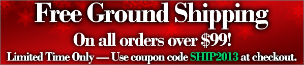 Free Shipping on All Orders Over $99! Limited Time Only - Use Coupon Code SHIP2013 at Checkout.