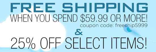 Free Shipping when you spend $59.99 or more! cc=freeship5999 and 25% off Select Items!