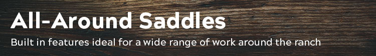 All-Around Western Saddles; room to move, strength to endure.  With features perfect for a wide range of ranch work