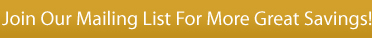 Join Our Mailing List For More Great Savings!