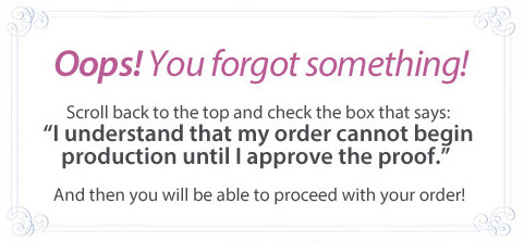 Oops! You forgot something? Scroll back to the top and check the box that says: 'I understand that my order cannot begin production until I approve the proof.' And than you will be able to proceed with your order!