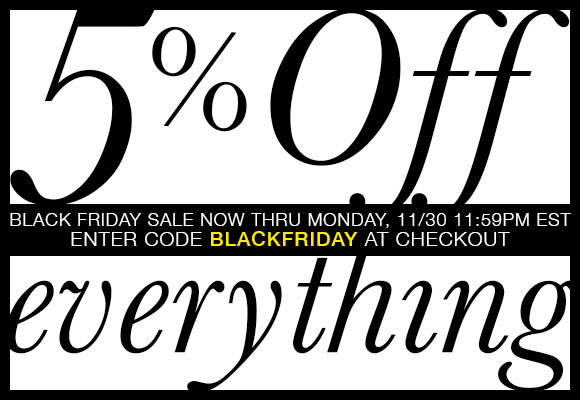 Sale: 5 percent off everything. Enter code BLACKFRIDAY at checkout