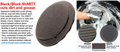 Aggresive cutting foam scrubbs grease, road tar, bugs and other stubborn spots from unpainted surfaces.  This ShMITT gives you the tough textureto make tires, wheels, chrome, engines and other scratch-resistant surfaces again.