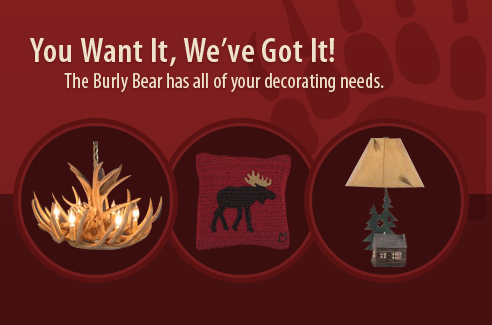 You Want It, We've Got It! The Burly Bear has all of your decorating needs.